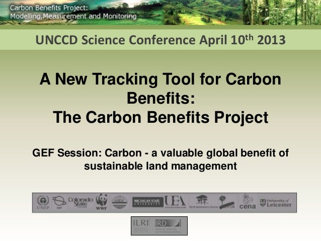 UNCCD Science Conference April 10th 2013 A New Tracking Tool for Carbon           Benefits:  The Carbon Benefits ProjectGE...