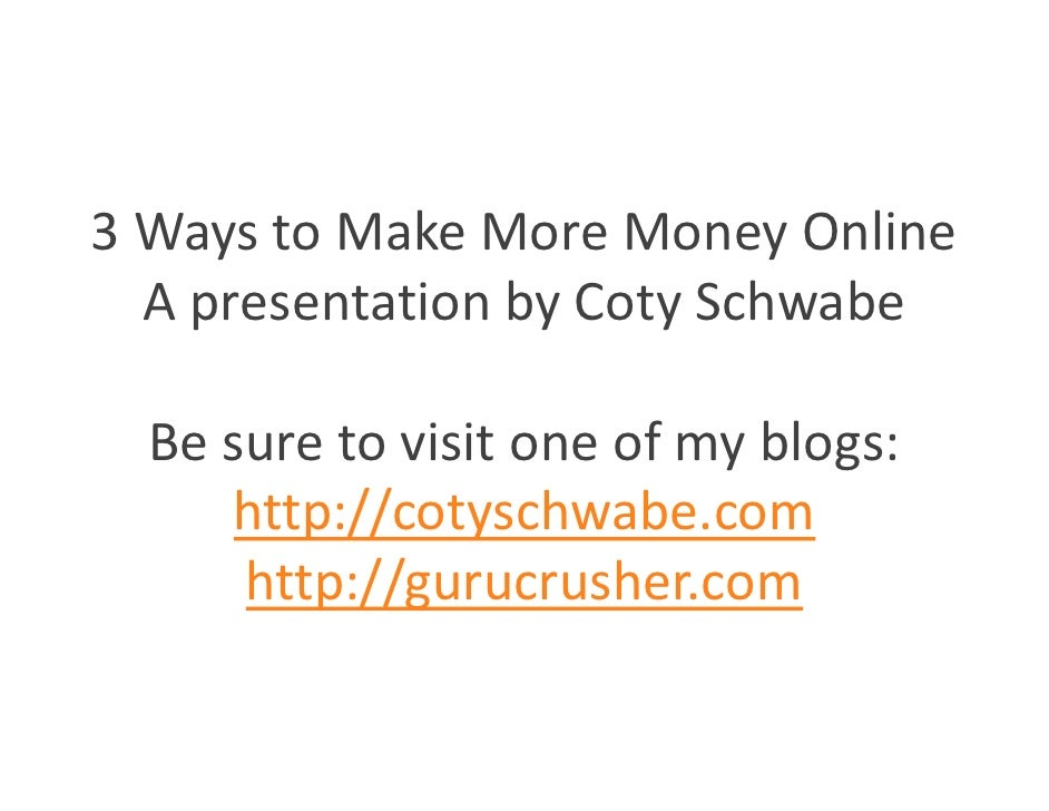 3 Ways to Make More Money Online   A presentation by Coty Schwabe    Be sure to visit one of my blogs:      http://cotysch...