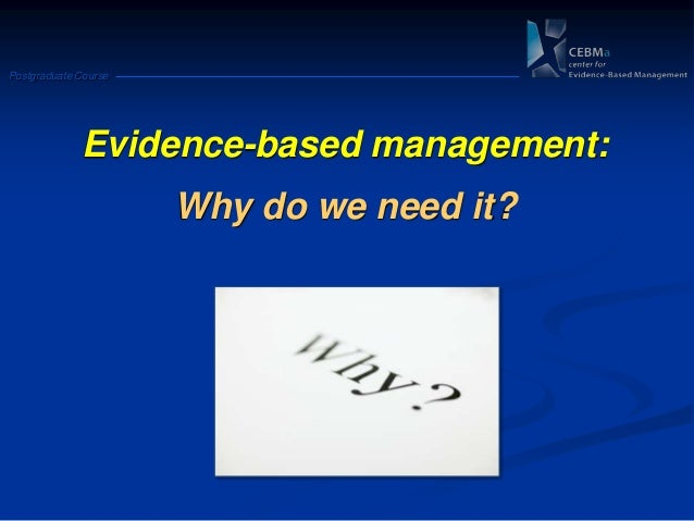 Postgraduate CourseEvidence-based management:Why do we need it?