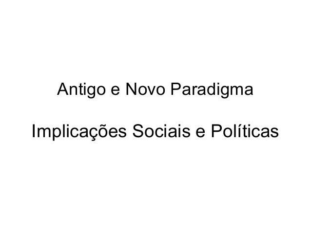 Antigo e Novo Paradigma Implicações Sociais e Políticas