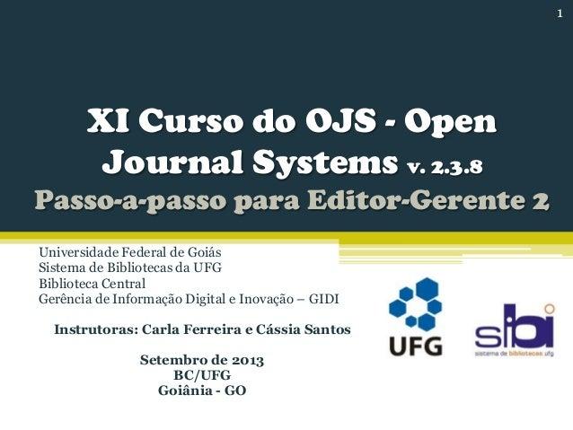XI Curso do OJS - Open Journal Systems v. 2.3.8 Passo-a-passo para Editor-Gerente 2 Universidade Federal de Goiás Sistema ...