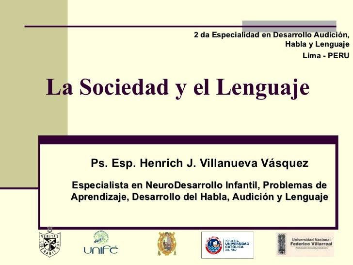La Sociedad y el Lenguaje Ps. Esp. Henrich J. Villanueva Vásquez 2 da Especialidad en Desarrollo Audición, Habla y Lenguaj...