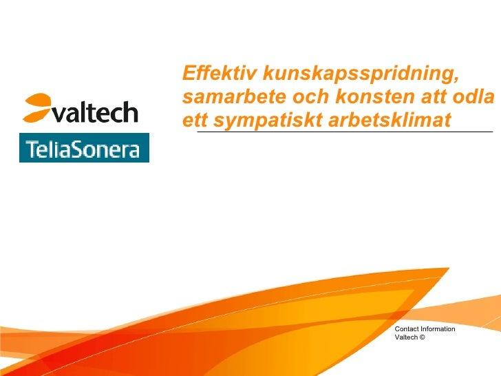 Effektiv kunskapsspridning, samarbete och konsten att odla ett sympatiskt arbetsklimat Contact Information Valtech ©