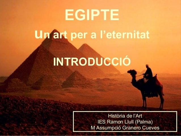 EGIPTE un art per a l'eternitat INTRODUCCIÓ Història de l'Art IES Ramon Llull (Palma) M Assumpció Granero Cueves