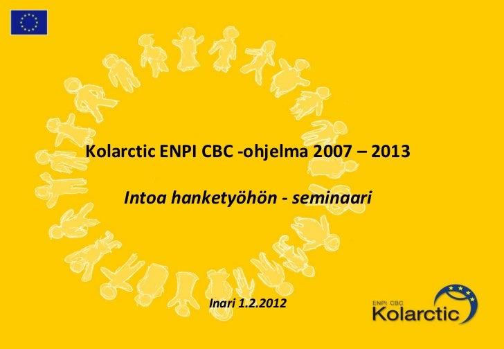 Kolarctic ENPI CBC -ohjelma 2007 – 2013    Intoa hanketyöhön - seminaari              Inari 1.2.2012