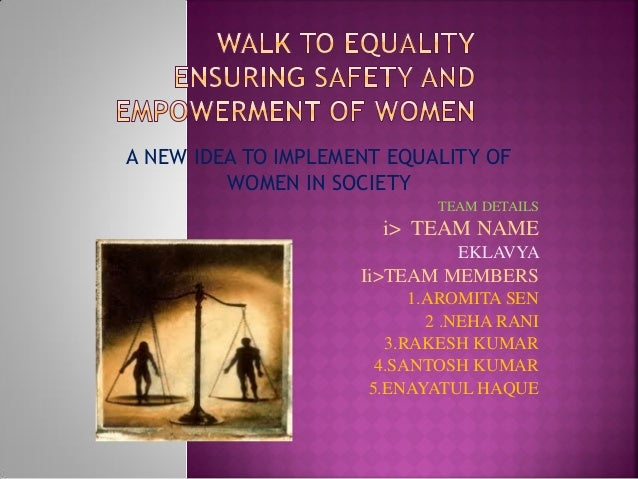 A NEW IDEA TO IMPLEMENT EQUALITY OF WOMEN IN SOCIETY TEAM DETAILS i> TEAM NAME EKLAVYA Ii>TEAM MEMBERS 1.AROMITA SEN 2 .NE...