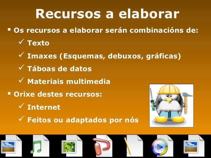 Recursos a elaborar <ul><li>Os recursos a elaborar serán combinacións de: </li></ul><ul><ul><li>Texto </li></ul></ul><ul><...