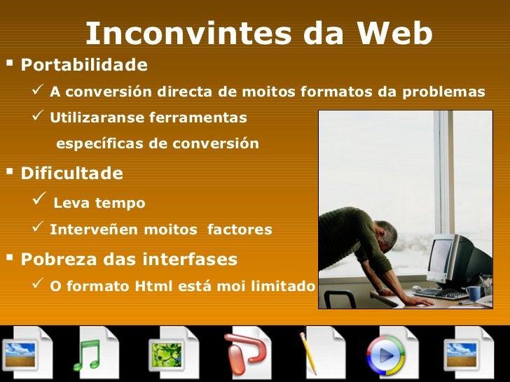 Inconvintes da Web <ul><li>Portabilidade </li></ul><ul><ul><li>A conversión directa de moitos formatos da problemas </li><...