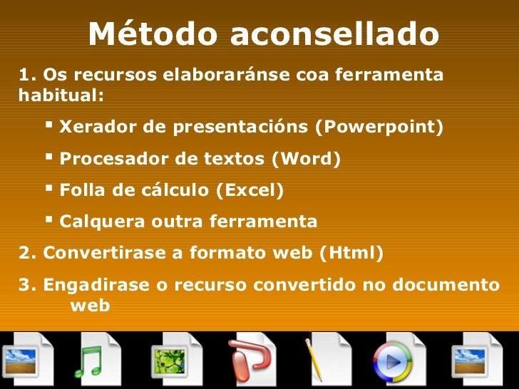 Método aconsellado <ul><li>1. Os recursos elaboraránse coa ferramenta  habitual: </li></ul><ul><ul><li>Xerador de presenta...