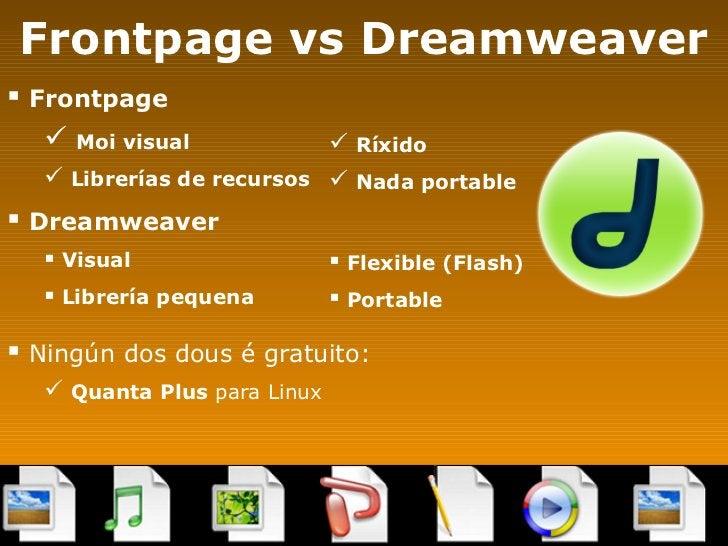 Frontpage vs Dreamweaver <ul><li>Frontpage </li></ul><ul><ul><li>Moi visual </li></ul></ul><ul><ul><li>Librerías de recurs...