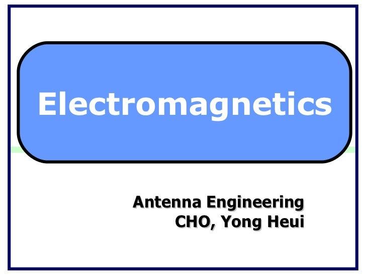 Antenna Engineering CHO, Yong Heui Electromagnetics