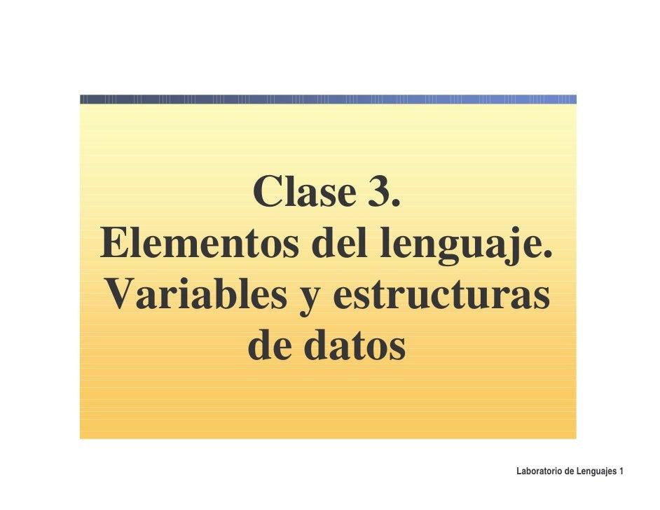 Clase 3. Elementos del lenguaje. Variables y estructuras        de datos                       Laboratorio de Lenguajes 1
