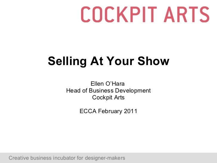 Selling At Your Show Ellen O'Hara  Head of Business Development Cockpit Arts ECCA February 2011 Creative business incubato...