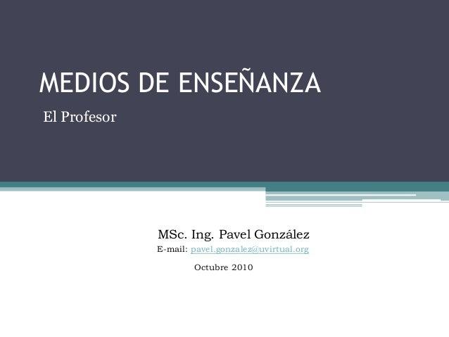 MEDIOS DE ENSEÑANZA El Profesor MSc. Ing. Pavel González E-mail: pavel.gonzalez@uvirtual.org Octubre 2010