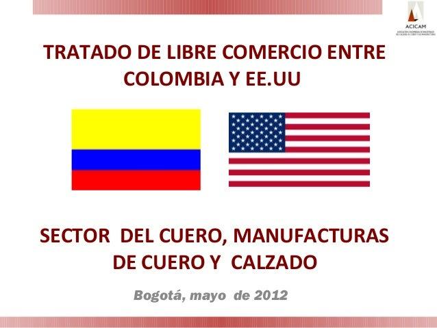 TRATADO DE LIBRE COMERCIO ENTRECOLOMBIA Y EE.UUSECTOR DEL CUERO, MANUFACTURASDE CUERO Y CALZADOBogotá, mayo de 2012