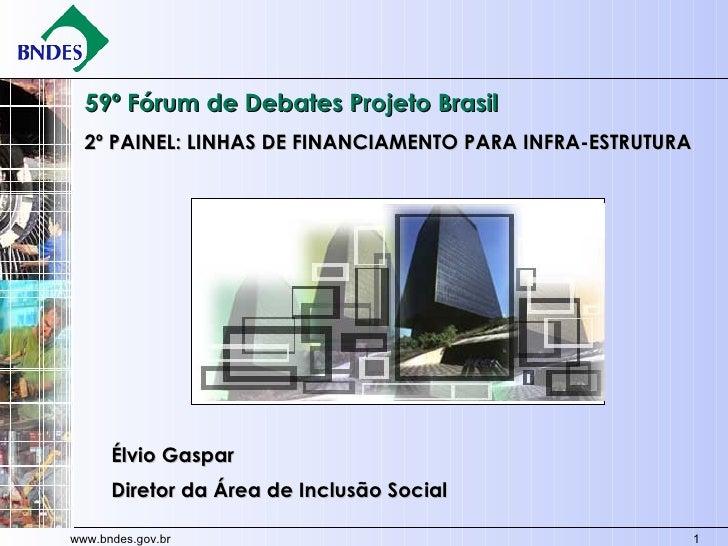 59º Fórum de Debates Projeto Brasil 2º PAINEL: LINHAS DE FINANCIAMENTO PARA INFRA-ESTRUTURA  Élvio Gaspar Diretor da Área ...
