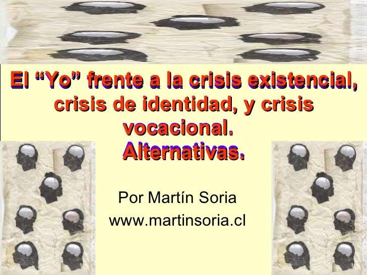 """El """"Yo"""" frente a la crisis existencial, crisis de identidad, y crisis vocacional.  Alternativas. Por Martín Soria www.mart..."""