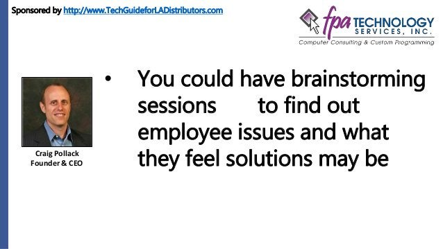 Craig Pollack Founder & CEO • You could have brainstorming sessions to find out employee issues and what they feel solutio...