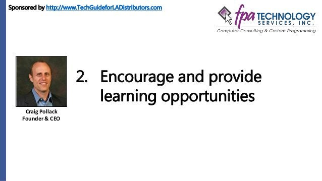 Craig Pollack Founder & CEO 2. Encourage and provide learning opportunities Sponsored by http://www.TechGuideforLADistribu...