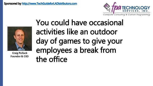 Craig Pollack Founder & CEO You could have occasional activities like an outdoor day of games to give your employees a bre...
