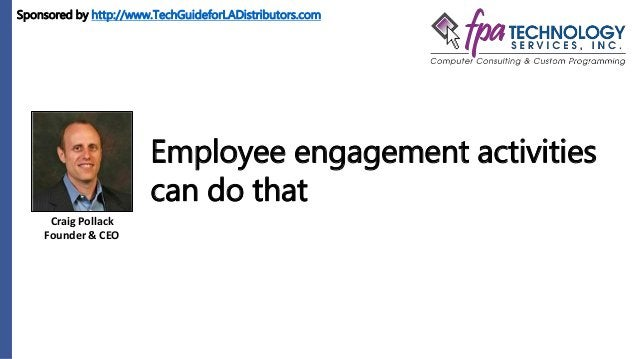Craig Pollack Founder & CEO Employee engagement activities can do that Sponsored by http://www.TechGuideforLADistributors....
