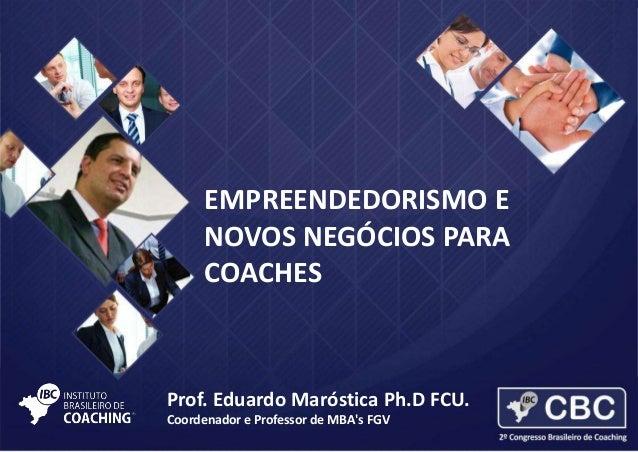 EMPREENDEDORISMO E NOVOS NEGÓCIOS PARA COACHES  Prof. Eduardo Maróstica Ph.D FCU. Coordenador e Professor de MBA's FGV