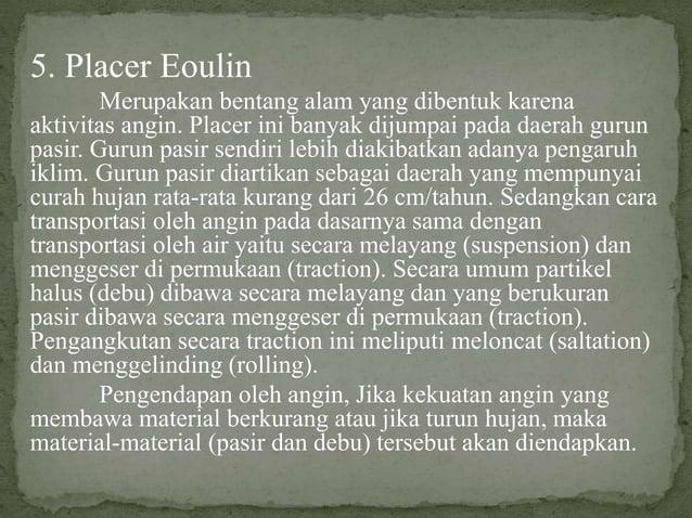 5. Placer Eoulin Merupakan bentang alam yang dibentuk karena aktivitas angin. Placer ini banyak dijumpai pada daerah gurun...
