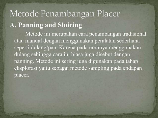 A. Panning and Sluicing Metode ini merupakan cara penambangan tradisional atau manual dengan menggunakan peralatan sederha...