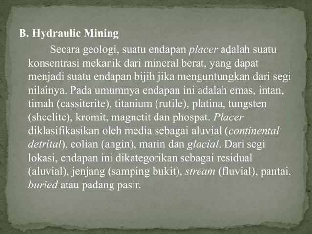 B. Hydraulic Mining Secara geologi, suatu endapan placer adalah suatu konsentrasi mekanik dari mineral berat, yang dapat m...