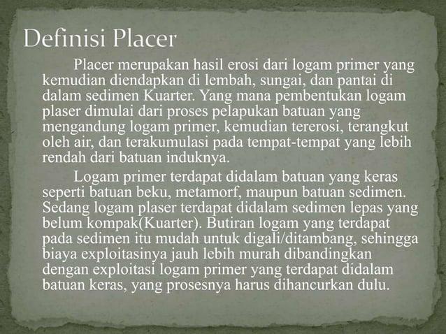Placer merupakan hasil erosi dari logam primer yang kemudian diendapkan di lembah, sungai, dan pantai di dalam sedimen Kua...
