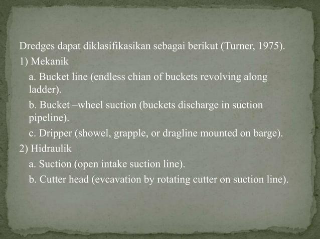 Dredges dapat diklasifikasikan sebagai berikut (Turner, 1975). 1) Mekanik a. Bucket line (endless chian of buckets revolvi...