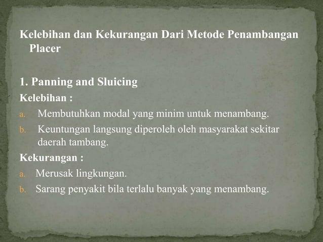 Kelebihan dan Kekurangan Dari Metode Penambangan Placer 1. Panning and Sluicing Kelebihan : a. Membutuhkan modal yang mini...