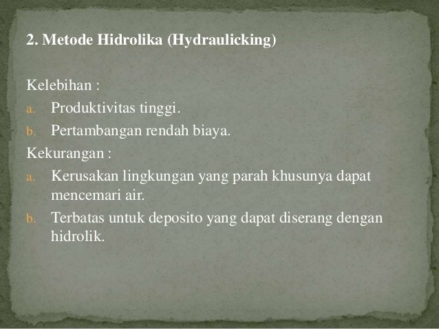 2. Metode Hidrolika (Hydraulicking) Kelebihan : a. Produktivitas tinggi. b. Pertambangan rendah biaya. Kekurangan : a. Ker...