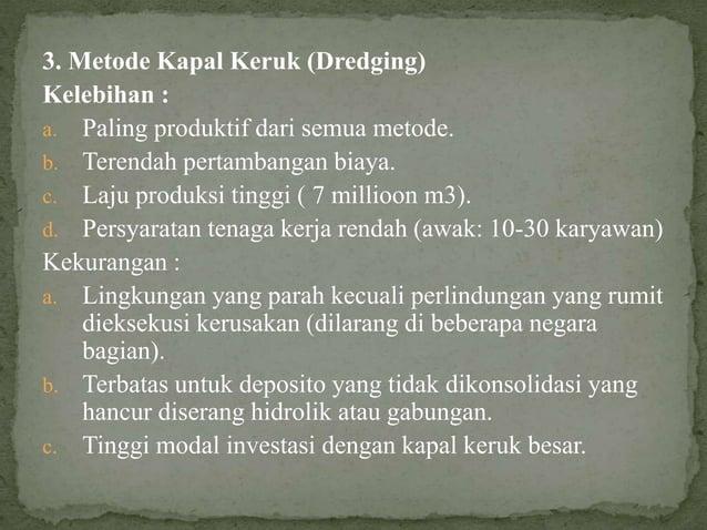 3. Metode Kapal Keruk (Dredging) Kelebihan : a. Paling produktif dari semua metode. b. Terendah pertambangan biaya. c. Laj...