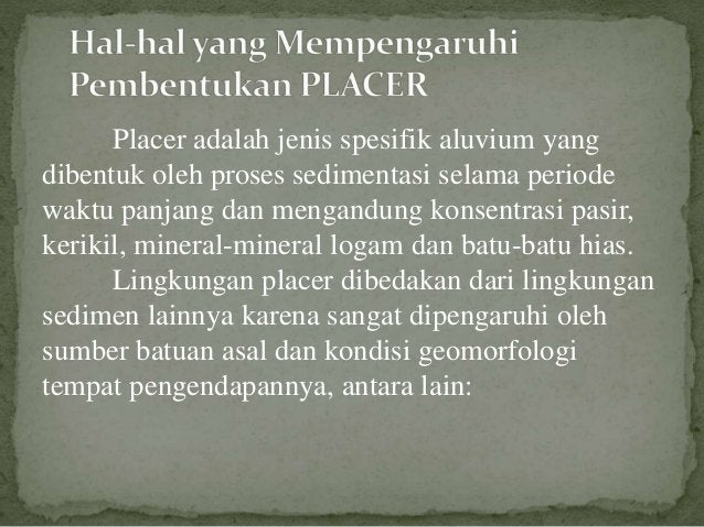 Placer adalah jenis spesifik aluvium yang dibentuk oleh proses sedimentasi selama periode waktu panjang dan mengandung kon...