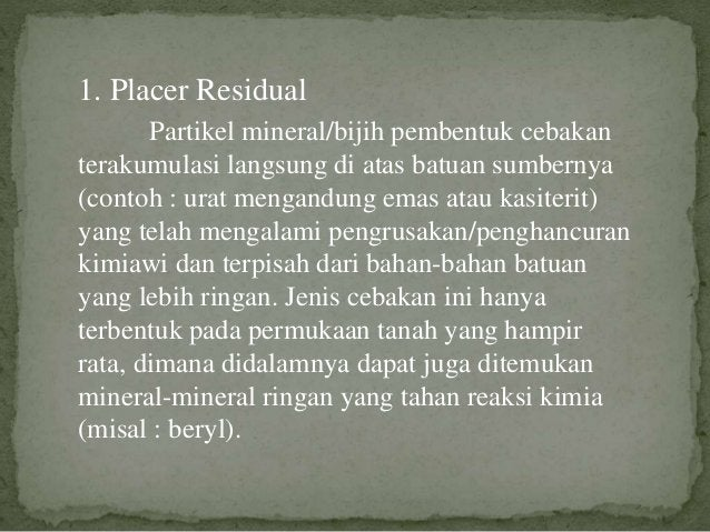 1. Placer Residual Partikel mineral/bijih pembentuk cebakan terakumulasi langsung di atas batuan sumbernya (contoh : urat ...