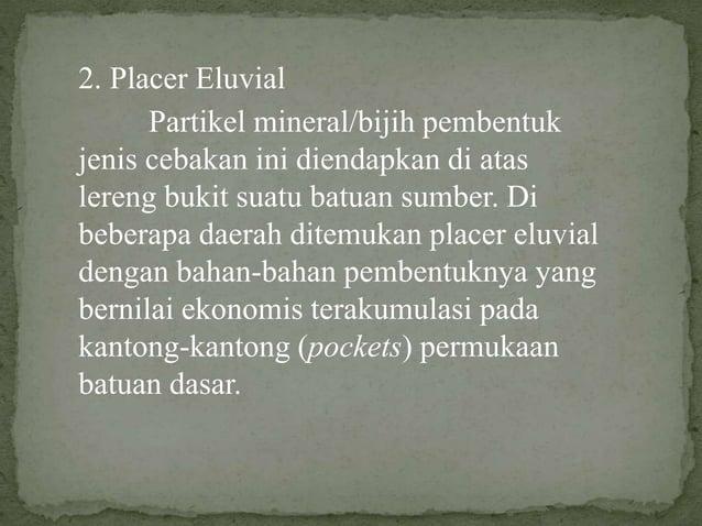 2. Placer Eluvial Partikel mineral/bijih pembentuk jenis cebakan ini diendapkan di atas lereng bukit suatu batuan sumber. ...