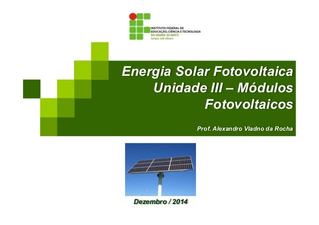 Energia Solar Fotovoltaica Unidade III – Módulos Fotovoltaicos Prof. Alexandro Vladno da Rocha Dezembro / 2014