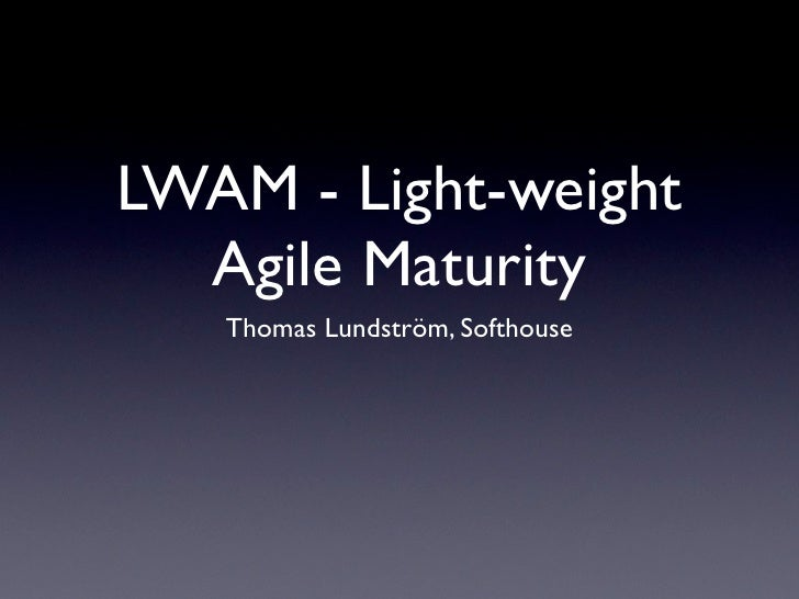 LWAM - Light-weight   Agile Maturity    Thomas Lundström, Softhouse
