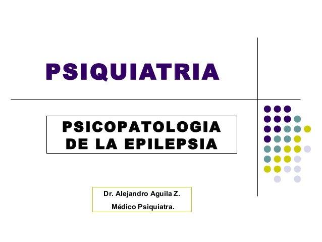 PSIQUIATRIA PSICOPATOLOGIA DE LA EPILEPSIA    Dr. Alejandro Aguila Z.      Médico Psiquiatra.