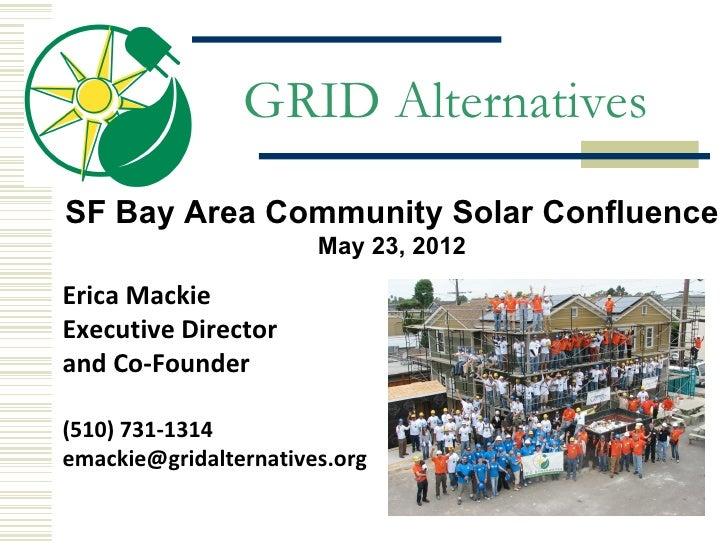 GRID AlternativesSF Bay Area Community Solar Confluence                       May 23, 2012Erica MackieExecutive Directoran...