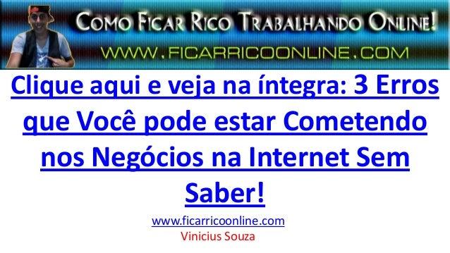 Clique aqui e veja na íntegra: 3 Erros que Você pode estar Cometendo nos Negócios na Internet Sem Saber! www.ficarricoonli...