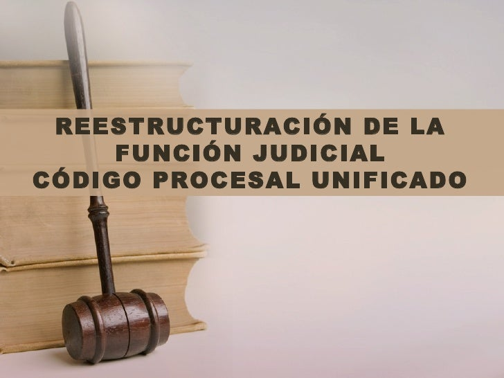 REESTRUCTURACIÓN DE LA     FUNCIÓN JUDICIALCÓDIGO PROCESAL UNIFICADO