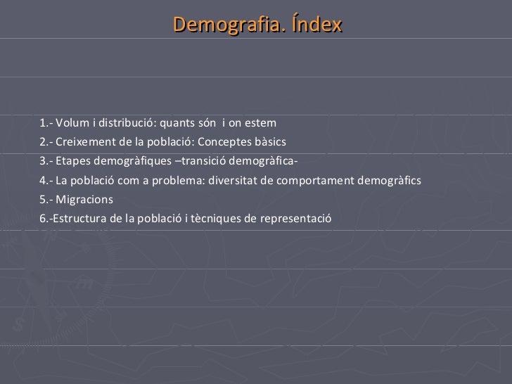 Demografia. Índex 1.- Volum i distribució: quants són  i on estem 2.- Creixement de la població: Conceptes bàsics 3.- Etap...