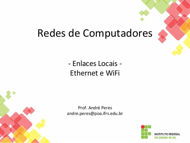 Redes de Computadores - Enlaces Locais - Ethernet e WiFi Prof. André Peres andre.peres@poa.ifrs.edu.br