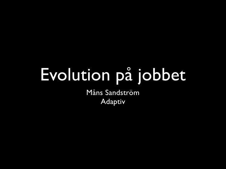 Evolution på jobbet       Måns Sandström          Adaptiv