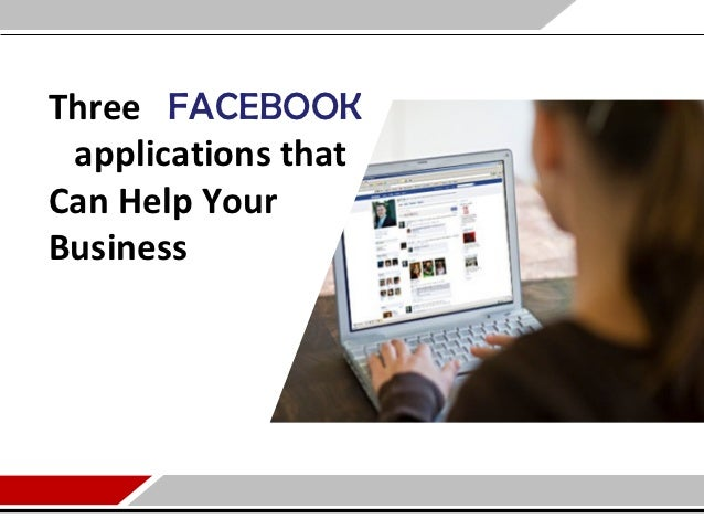 Three FACEBOOK applications thatCan Help YourBusiness