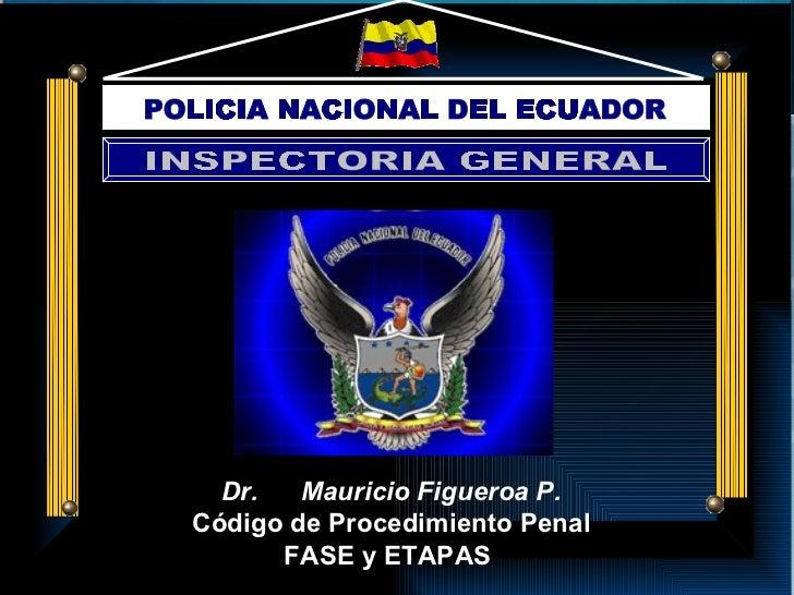 Dr.  Mauricio Figueroa P. Código de Procedimiento Penal FASE y ETAPAS  POLICIA NACIONAL DEL ECUADOR INSPECTORIA GENERAL