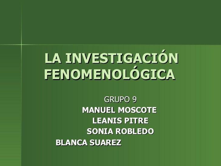 LA INVESTIGACIÓN FENOMENOLÓGICA   GRUPO 9 MANUEL MOSCOTE  LEANIS PITRE SONIA ROBLEDO BLANCA SUAREZ