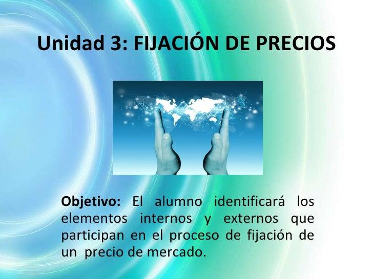 Unidad 3: FIJACIÓN DE PRECIOS Objetivo:  El alumno identificará los elementos internos y externos que participan en el pro...
